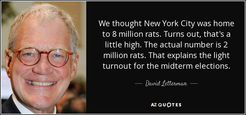 We thought New York City was home to 8 million rats. Turns out, that's a little high. The actual number is 2 million rats. That explains the light turnout for the midterm elections. - David Letterman