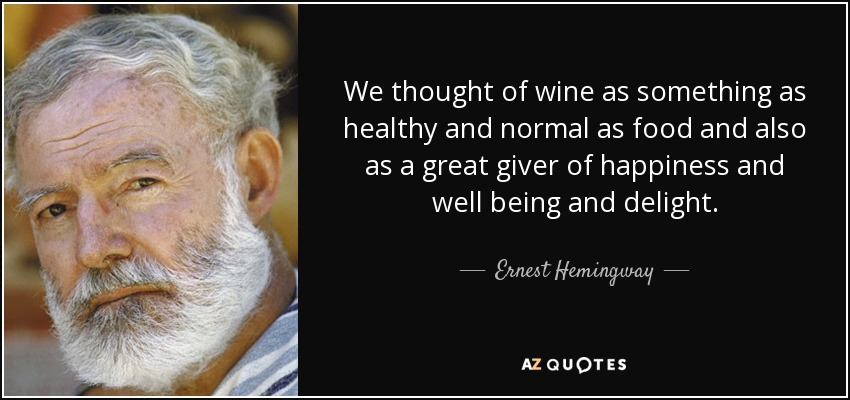 We thought of wine as something as healthy and normal as food and also as a great giver of happiness and well being and delight. - Ernest Hemingway