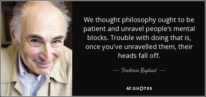 We thought philosophy ought to be patient and unravel people's mental blocks. Trouble with doing that is, once you've unravelled them, their heads fall off. - Frederic Raphael