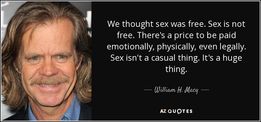 We thought sex was free. Sex is not free. There's a price to be paid emotionally, physically, even legally. Sex isn't a casual thing. It's a huge thing. - William H. Macy