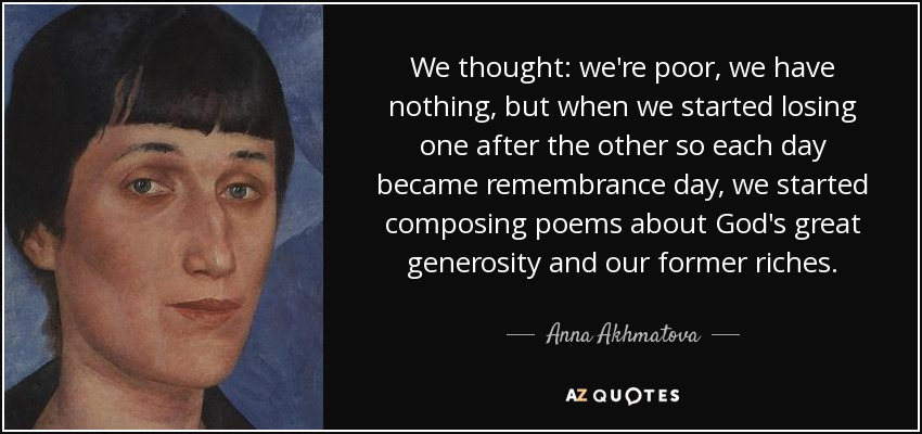 We thought: we're poor, we have nothing, but when we started losing one after the other so each day became remembrance day, we started composing poems about God's great generosity and our former riches. - Anna Akhmatova