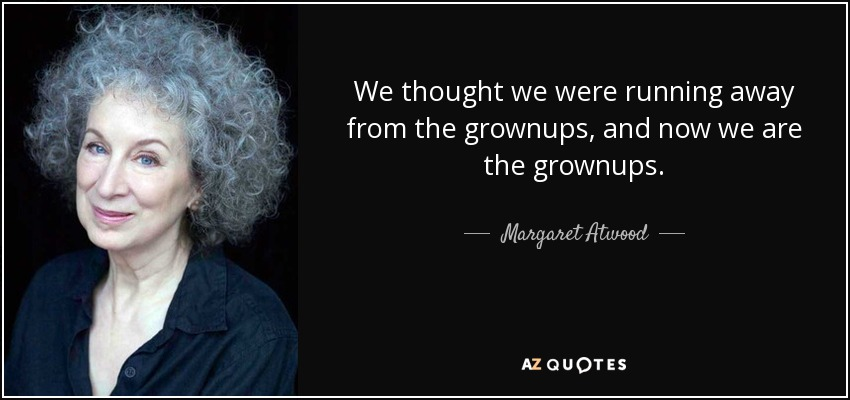 We thought we were running away from the grownups, and now we are the grownups. - Margaret Atwood