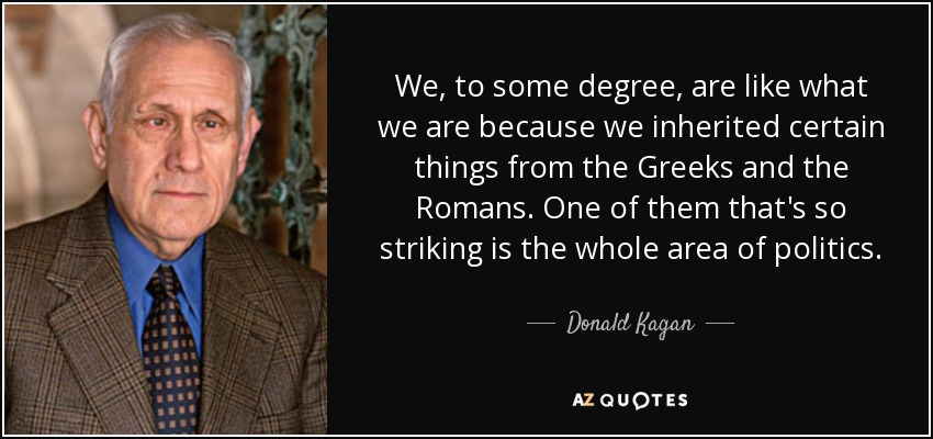 We, to some degree, are like what we are because we inherited certain things from the Greeks and the Romans. One of them that's so striking is the whole area of politics. - Donald Kagan