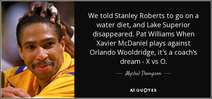 We told Stanley Roberts to go on a water diet, and Lake Superior disappeared. Pat Williams When Xavier McDaniel plays against Orlando Wooldridge, it's a coach's dream - X vs O. - Mychal Thompson