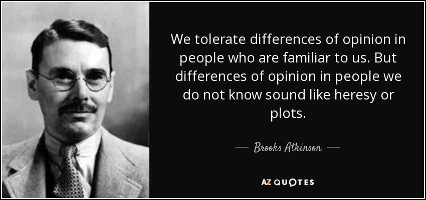 We tolerate differences of opinion in people who are familiar to us. But differences of opinion in people we do not know sound like heresy or plots. - Brooks Atkinson