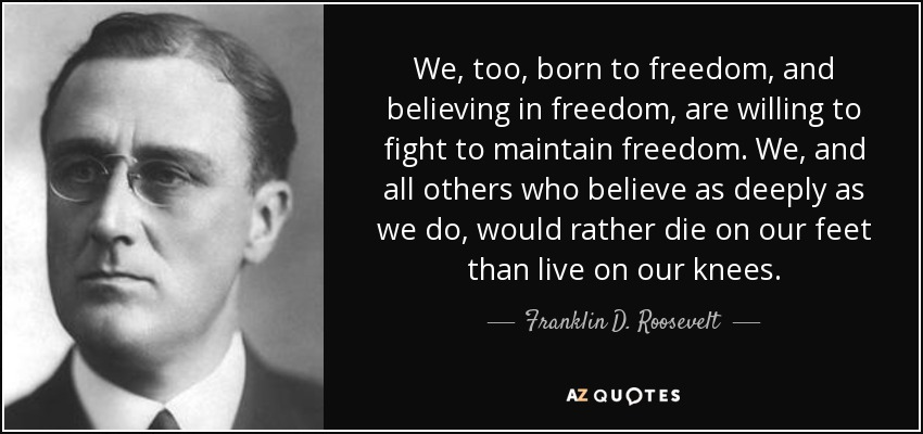 We, too, born to freedom, and believing in freedom, are willing to fight to maintain freedom. We, and all others who believe as deeply as we do, would rather die on our feet than live on our knees. - Franklin D. Roosevelt