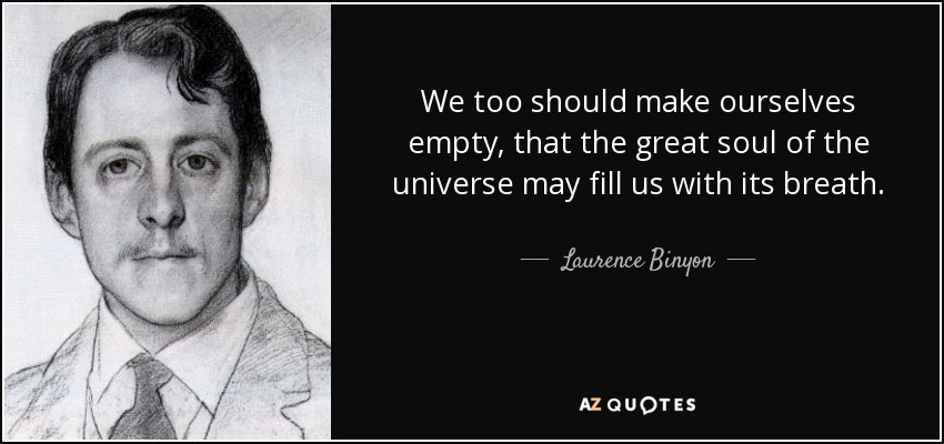 We too should make ourselves empty, that the great soul of the universe may fill us with its breath. - Laurence Binyon