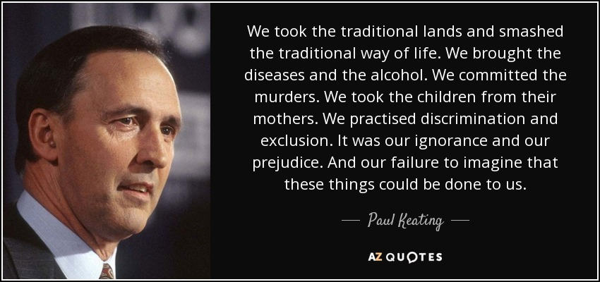 We took the traditional lands and smashed the traditional way of life. We brought the diseases and the alcohol. We committed the murders. We took the children from their mothers. We practised discrimination and exclusion. It was our ignorance and our prejudice. And our failure to imagine that these things could be done to us. - Paul Keating