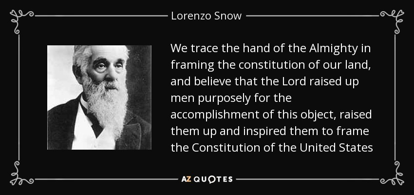 We trace the hand of the Almighty in framing the constitution of our land, and believe that the Lord raised up men purposely for the accomplishment of this object, raised them up and inspired them to frame the Constitution of the United States - Lorenzo Snow