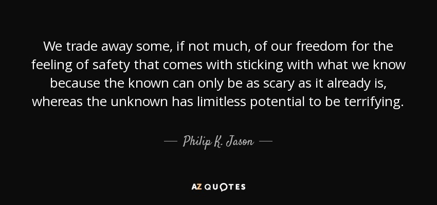 We trade away some, if not much, of our freedom for the feeling of safety that comes with sticking with what we know because the known can only be as scary as it already is, whereas the unknown has limitless potential to be terrifying. - Philip K. Jason