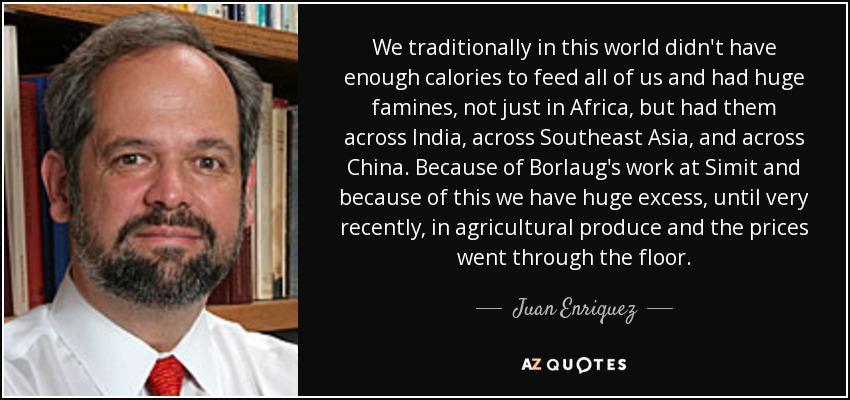 We traditionally in this world didn't have enough calories to feed all of us and had huge famines, not just in Africa, but had them across India, across Southeast Asia, and across China. Because of Borlaug's work at Simit and because of this we have huge excess, until very recently, in agricultural produce and the prices went through the floor. - Juan Enriquez
