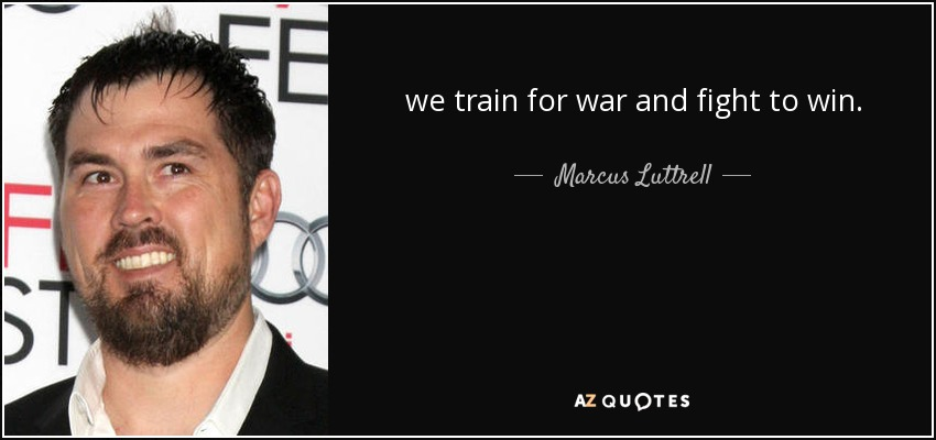 we train for war and fight to win. - Marcus Luttrell