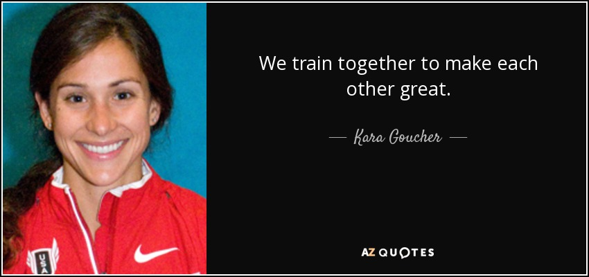 We train together to make each other great. - Kara Goucher