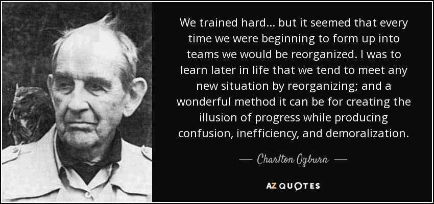 We trained hard ... but it seemed that every time we were beginning to form up into teams we would be reorganized. I was to learn later in life that we tend to meet any new situation by reorganizing; and a wonderful method it can be for creating the illusion of progress while producing confusion, inefficiency, and demoralization. - Charlton Ogburn