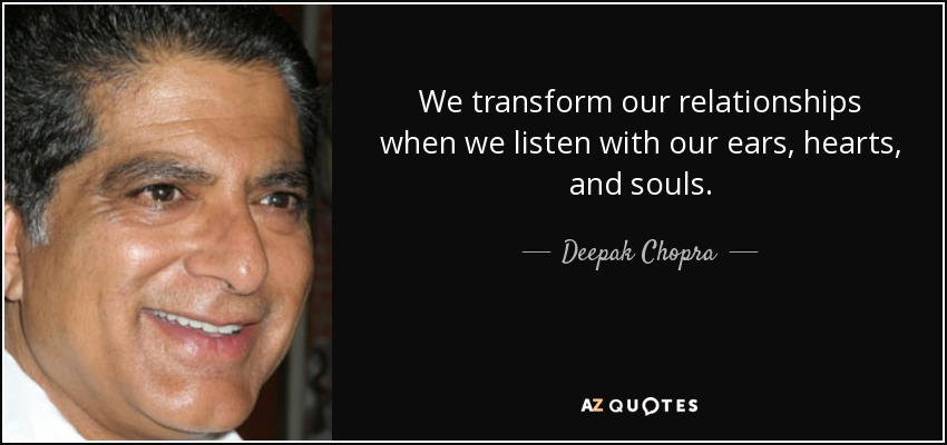 We transform our relationships when we listen with our ears, hearts, and souls. - Deepak Chopra