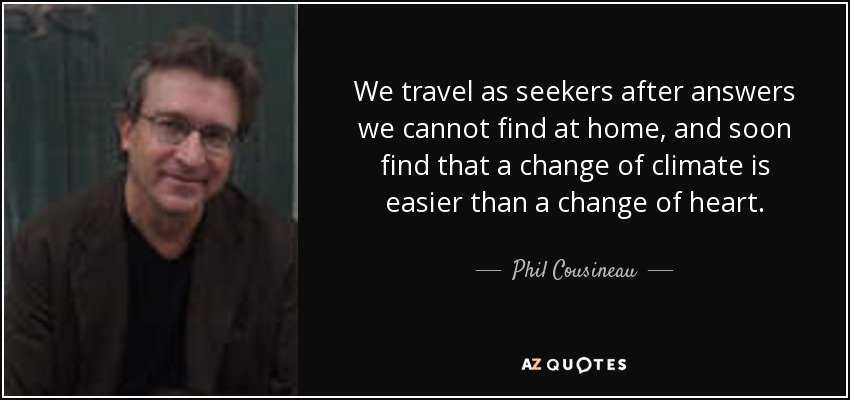 We travel as seekers after answers we cannot find at home, and soon find that a change of climate is easier than a change of heart. - Phil Cousineau