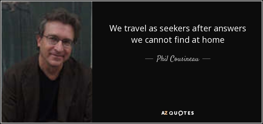 We travel as seekers after answers we cannot find at home - Phil Cousineau