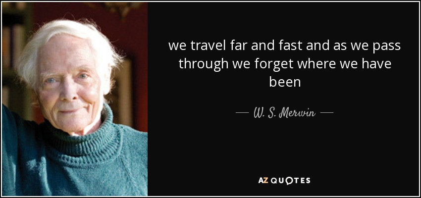 we travel far and fast and as we pass through we forget where we have been - W. S. Merwin