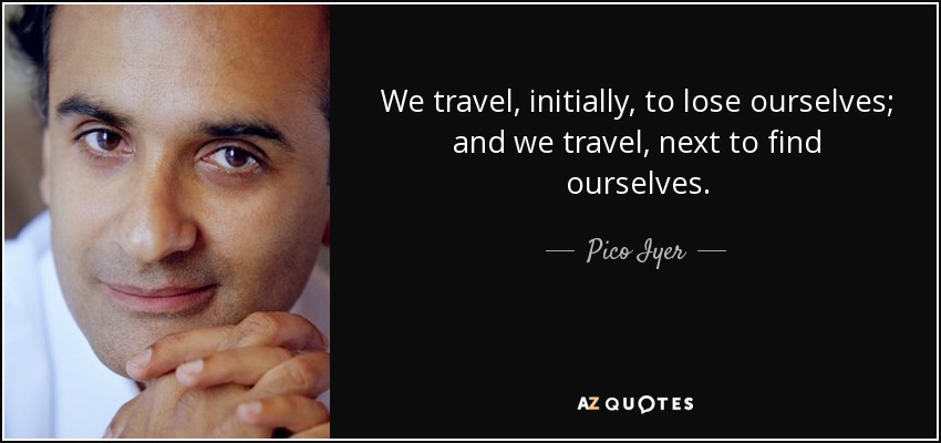 We travel, initially, to lose ourselves; and we travel, next to find ourselves. - Pico Iyer