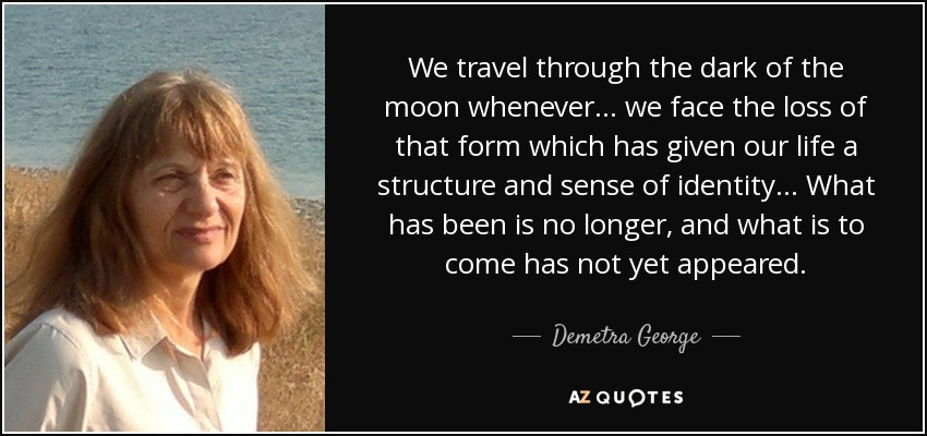 We travel through the dark of the moon whenever… we face the loss of that form which has given our life a structure and sense of identity… What has been is no longer, and what is to come has not yet appeared. - Demetra George