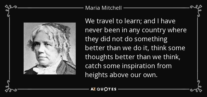 We travel to learn; and I have never been in any country where they did not do something better than we do it, think some thoughts better than we think, catch some inspiration from heights above our own. - Maria Mitchell