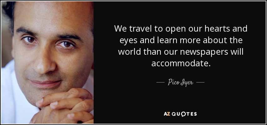 We travel to open our hearts and eyes and learn more about the world than our newspapers will accommodate. - Pico Iyer