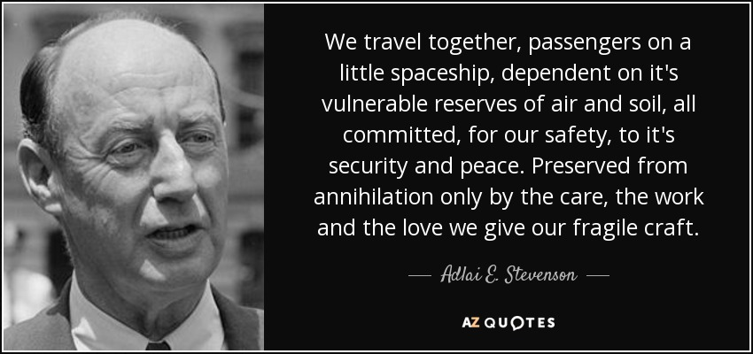 We travel together, passengers on a little spaceship, dependent on it's vulnerable reserves of air and soil, all committed, for our safety, to it's security and peace. Preserved from annihilation only by the care, the work and the love we give our fragile craft. - Adlai E. Stevenson