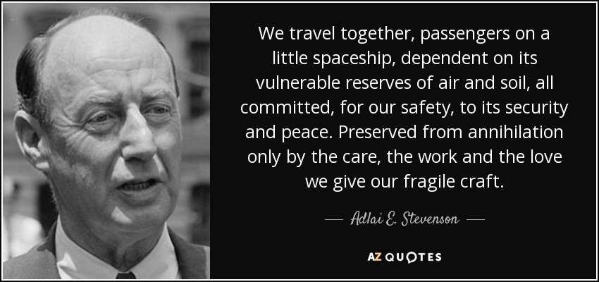 We travel together, passengers on a little spaceship, dependent on its vulnerable reserves of air and soil, all committed, for our safety, to its security and peace. Preserved from annihilation only by the care, the work and the love we give our fragile craft. - Adlai E. Stevenson
