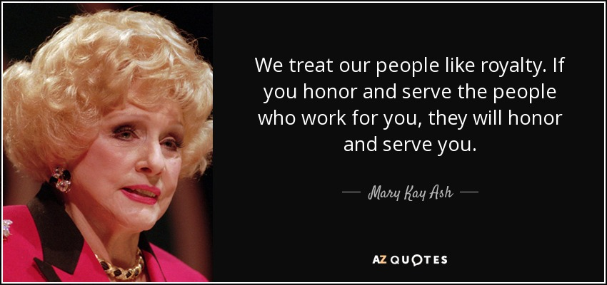 We treat our people like royalty. If you honor and serve the people who work for you, they will honor and serve you. - Mary Kay Ash
