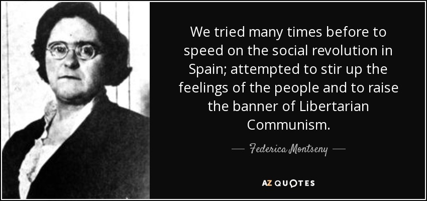 We tried many times before to speed on the social revolution in Spain; attempted to stir up the feelings of the people and to raise the banner of Libertarian Communism. - Federica Montseny