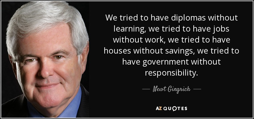 We tried to have diplomas without learning, we tried to have jobs without work, we tried to have houses without savings, we tried to have government without responsibility. - Newt Gingrich