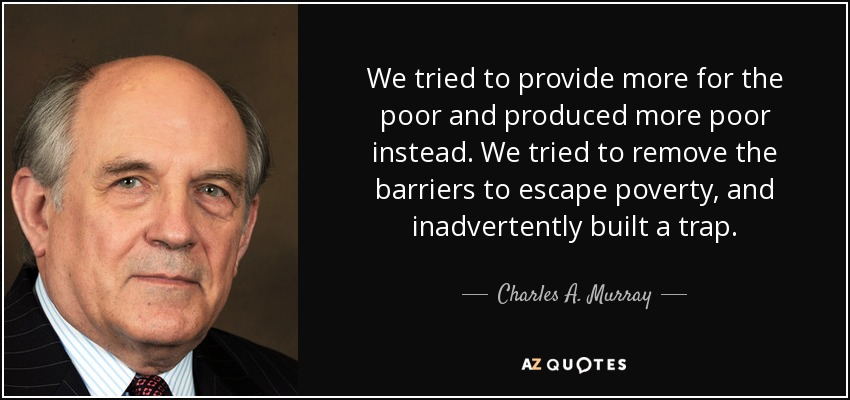 We tried to provide more for the poor and produced more poor instead. We tried to remove the barriers to escape poverty, and inadvertently built a trap. - Charles A. Murray