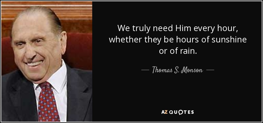 We truly need Him every hour, whether they be hours of sunshine or of rain. - Thomas S. Monson