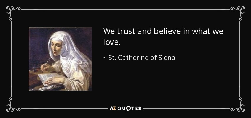 We trust and believe in what we love. - St. Catherine of Siena