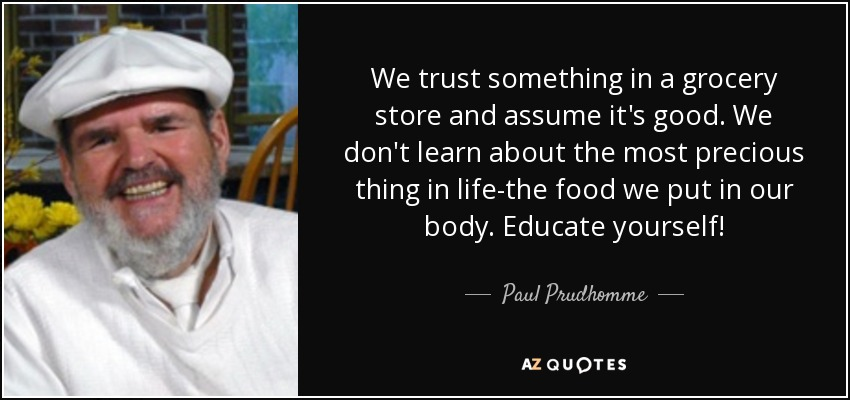 We trust something in a grocery store and assume it's good. We don't learn about the most precious thing in life-the food we put in our body. Educate yourself! - Paul Prudhomme
