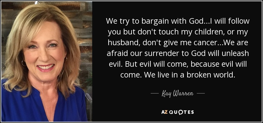We try to bargain with God...I will follow you but don't touch my children, or my husband, don't give me cancer...We are afraid our surrender to God will unleash evil. But evil will come, because evil will come. We live in a broken world. - Kay Warren