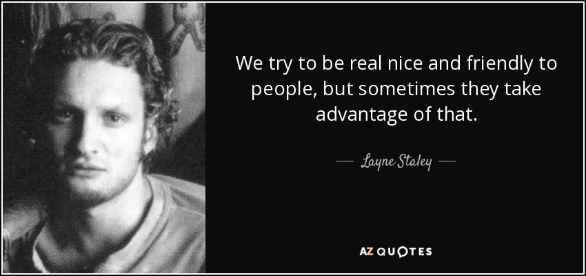 We try to be real nice and friendly to people, but sometimes they take advantage of that. - Layne Staley