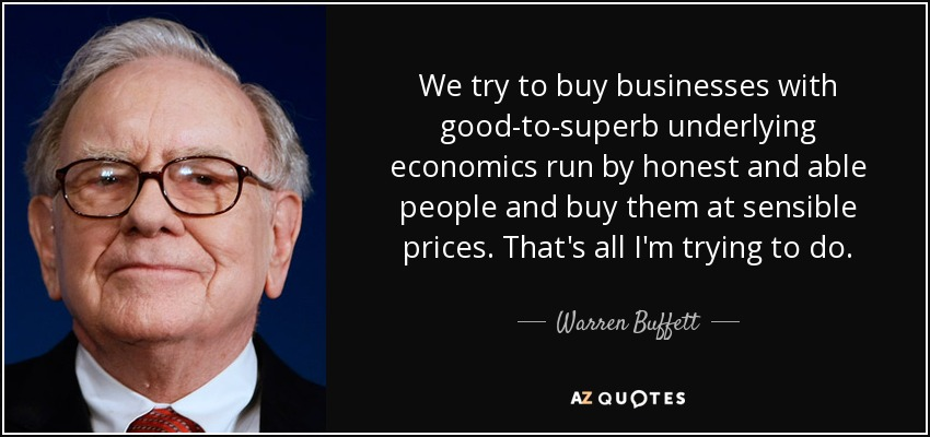 We try to buy businesses with good-to-superb underlying economics run by honest and able people and buy them at sensible prices. That's all I'm trying to do. - Warren Buffett