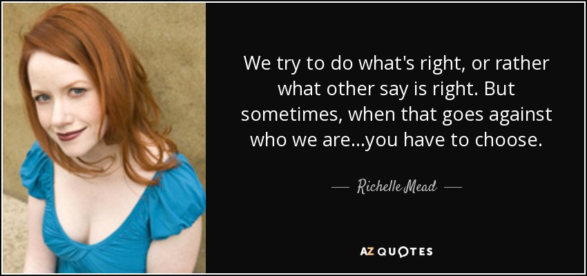 We try to do what's right, or rather what other say is right. But sometimes, when that goes against who we are...you have to choose. - Richelle Mead