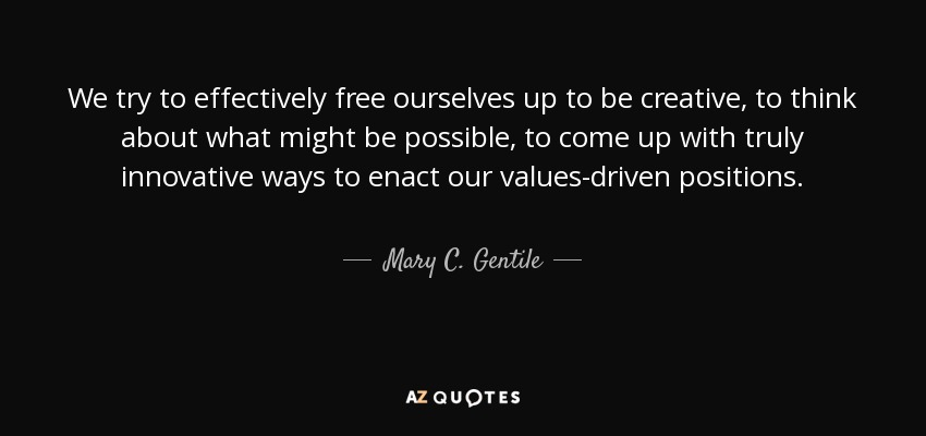 We try to effectively free ourselves up to be creative, to think about what might be possible, to come up with truly innovative ways to enact our values-driven positions. - Mary C. Gentile