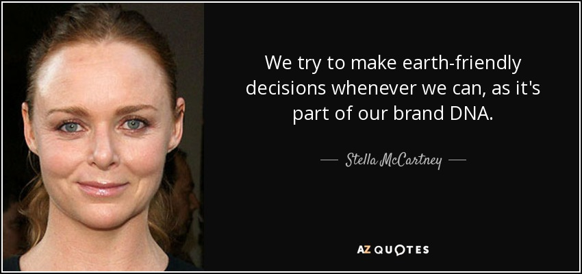 We try to make earth-friendly decisions whenever we can, as it's part of our brand DNA. - Stella McCartney
