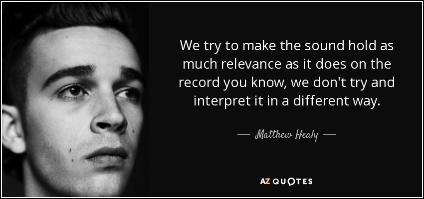 We try to make the sound hold as much relevance as it does on the record you know, we don't try and interpret it in a different way. - Matthew Healy