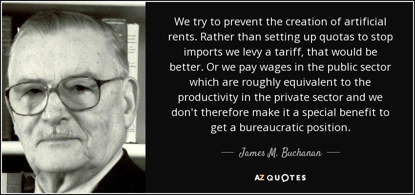 We try to prevent the creation of artificial rents. Rather than setting up quotas to stop imports we levy a tariff, that would be better. Or we pay wages in the public sector which are roughly equivalent to the productivity in the private sector and we don't therefore make it a special benefit to get a bureaucratic position. - James M. Buchanan