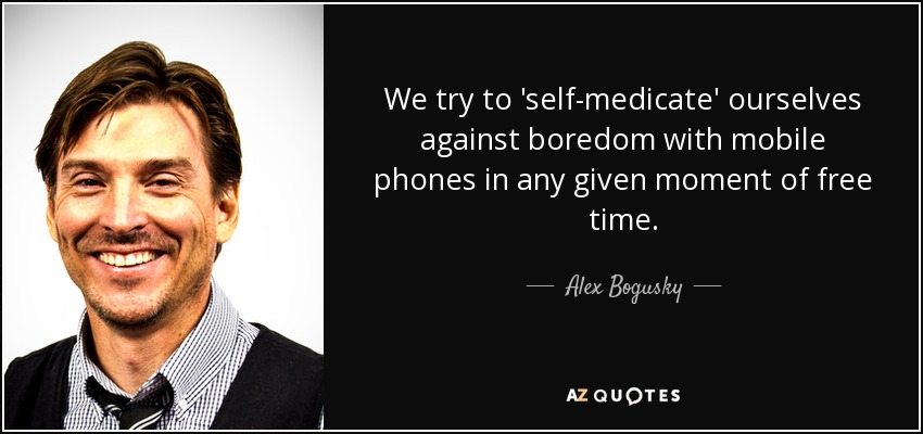 We try to 'self-medicate' ourselves against boredom with mobile phones in any given moment of free time. - Alex Bogusky