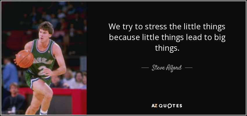 We try to stress the little things because little things lead to big things. - Steve Alford