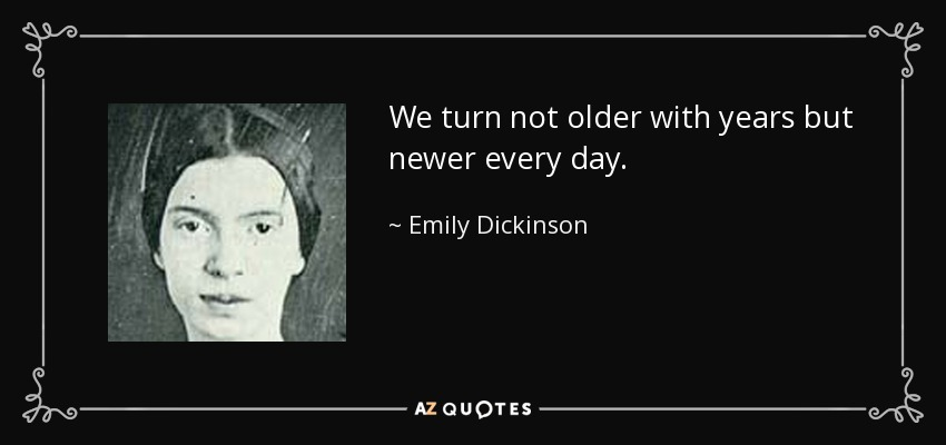 We turn not older with years but newer every day. - Emily Dickinson