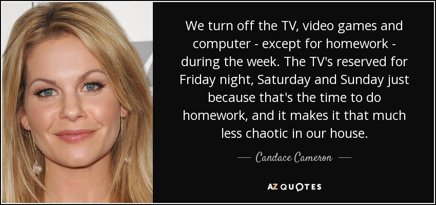 We turn off the TV, video games and computer - except for homework - during the week. The TV's reserved for Friday night, Saturday and Sunday just because that's the time to do homework, and it makes it that much less chaotic in our house. - Candace Cameron