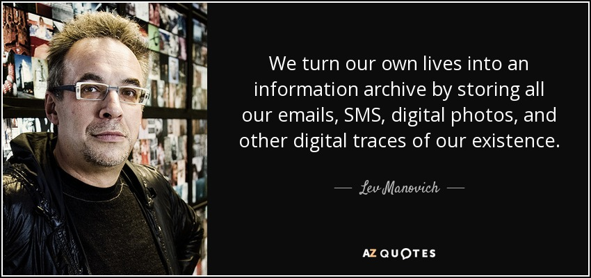 We turn our own lives into an information archive by storing all our emails, SMS, digital photos, and other digital traces of our existence. - Lev Manovich