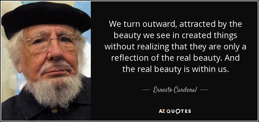 We turn outward, attracted by the beauty we see in created things without realizing that they are only a reflection of the real beauty. And the real beauty is within us. - Ernesto Cardenal