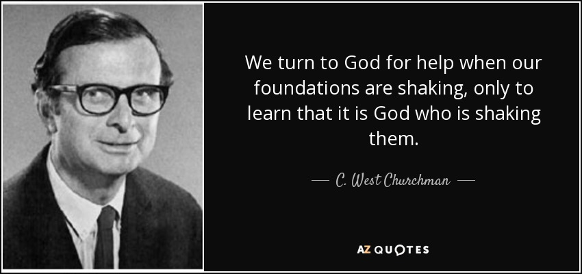 We turn to God for help when our foundations are shaking, only to learn that it is God who is shaking them. - C. West Churchman